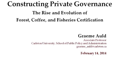 Thumbnail for entry Global Fridays - February 14, 2014 - Constructing Private Governance: The Rise and Evolution of Forest, Coffee and Fisheries Certification - Graeme Auld, Carleton Univsersity School of Public Policy