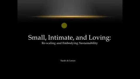 Thumbnail for entry Sarah de Leeuw - Small, Intimate, and Loving: Re-scaling and Embodying Sustainibility
