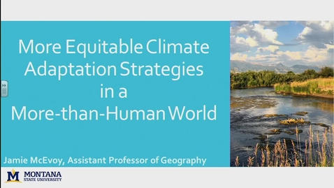 Thumbnail for entry NRESi/IWAU/PICS/Geography Joint Colloquium: More Equitable Climate Change Adaptation Strategies in a More-Than-Human World. Dr. Jamie McEvoy, Montana State University - November 17 2017